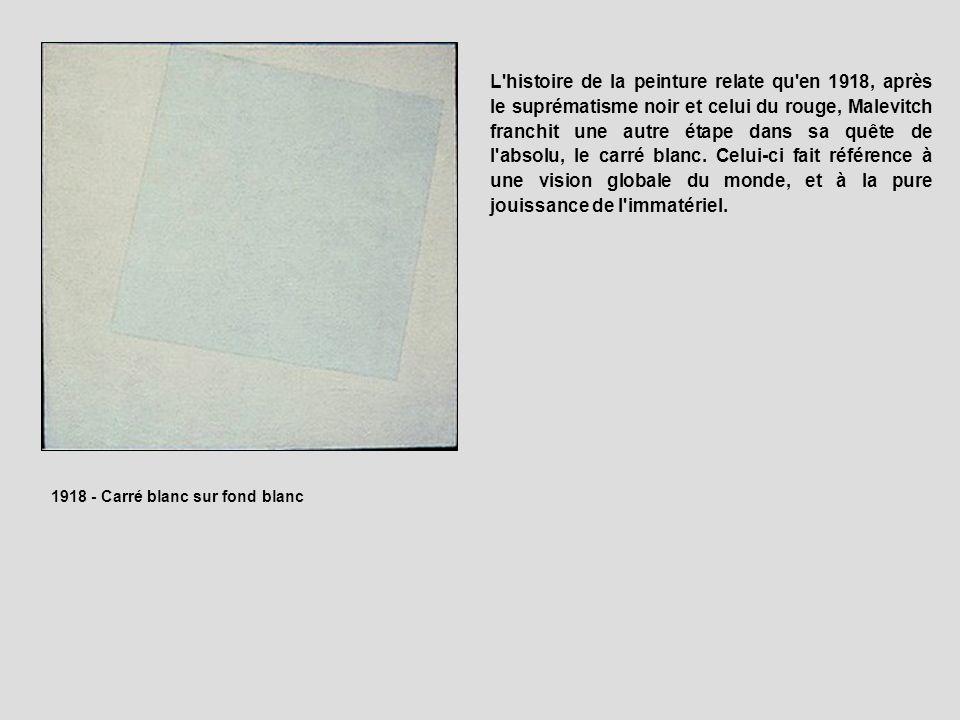 L histoire de la peinture relate qu en 1918, après le suprématisme noir et celui du rouge, Malevitch franchit une autre étape dans sa quête de l absolu, le carré blanc. Celui-ci fait référence à une vision globale du monde, et à la pure jouissance de l immatériel.