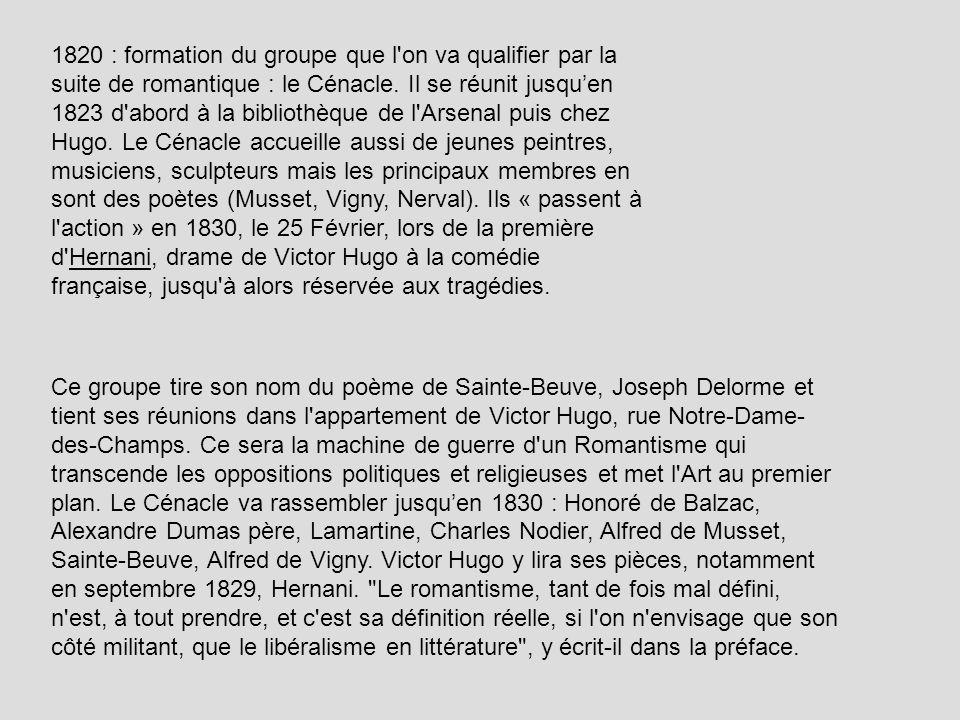 1820 : formation du groupe que l on va qualifier par la suite de romantique : le Cénacle. Il se réunit jusqu'en 1823 d abord à la bibliothèque de l Arsenal puis chez Hugo. Le Cénacle accueille aussi de jeunes peintres, musiciens, sculpteurs mais les principaux membres en sont des poètes (Musset, Vigny, Nerval). Ils « passent à l action » en 1830, le 25 Février, lors de la première d Hernani, drame de Victor Hugo à la comédie française, jusqu à alors réservée aux tragédies.