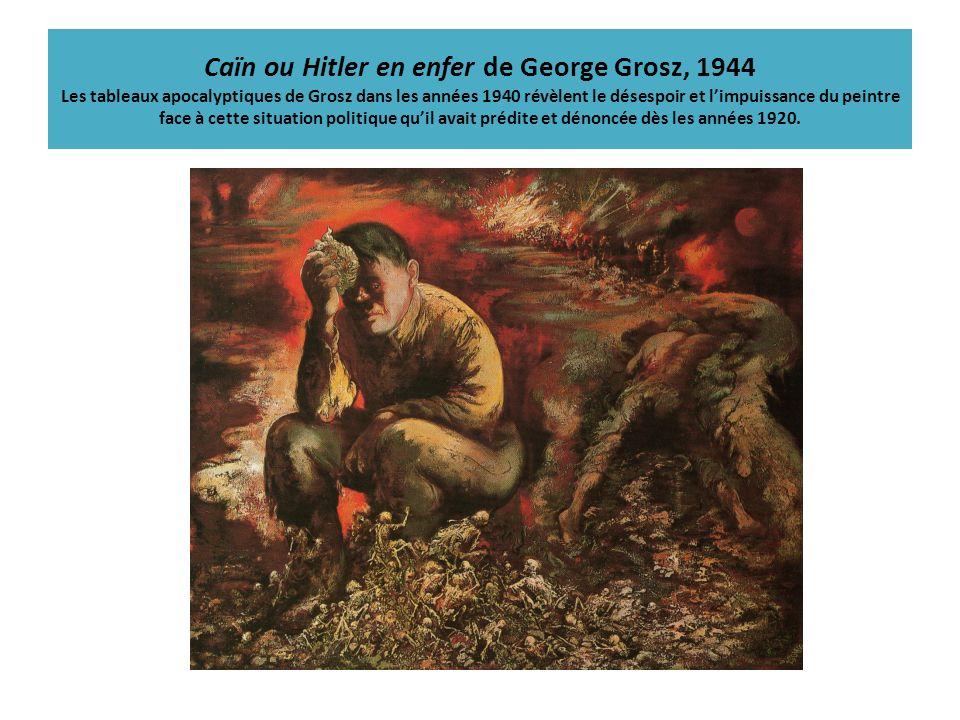 Caïn ou Hitler en enfer de George Grosz, 1944 Les tableaux apocalyptiques de Grosz dans les années 1940 révèlent le désespoir et l'impuissance du peintre face à cette situation politique qu'il avait prédite et dénoncée dès les années 1920.