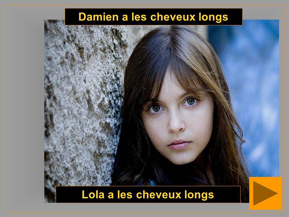 Damien a les cheveux longs Lola a les cheveux longs