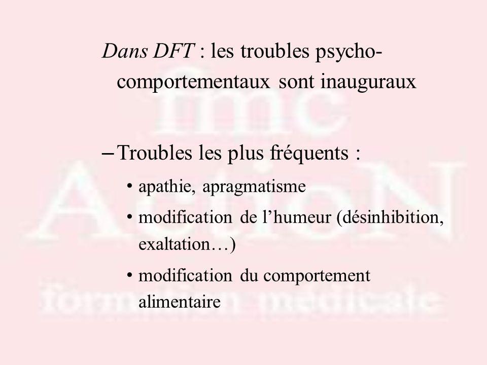 Dans DFT : les troubles psycho- comportementaux sont inauguraux