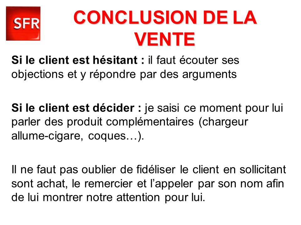 CONCLUSION DE LA VENTESi le client est hésitant : il faut écouter ses objections et y répondre par des arguments.