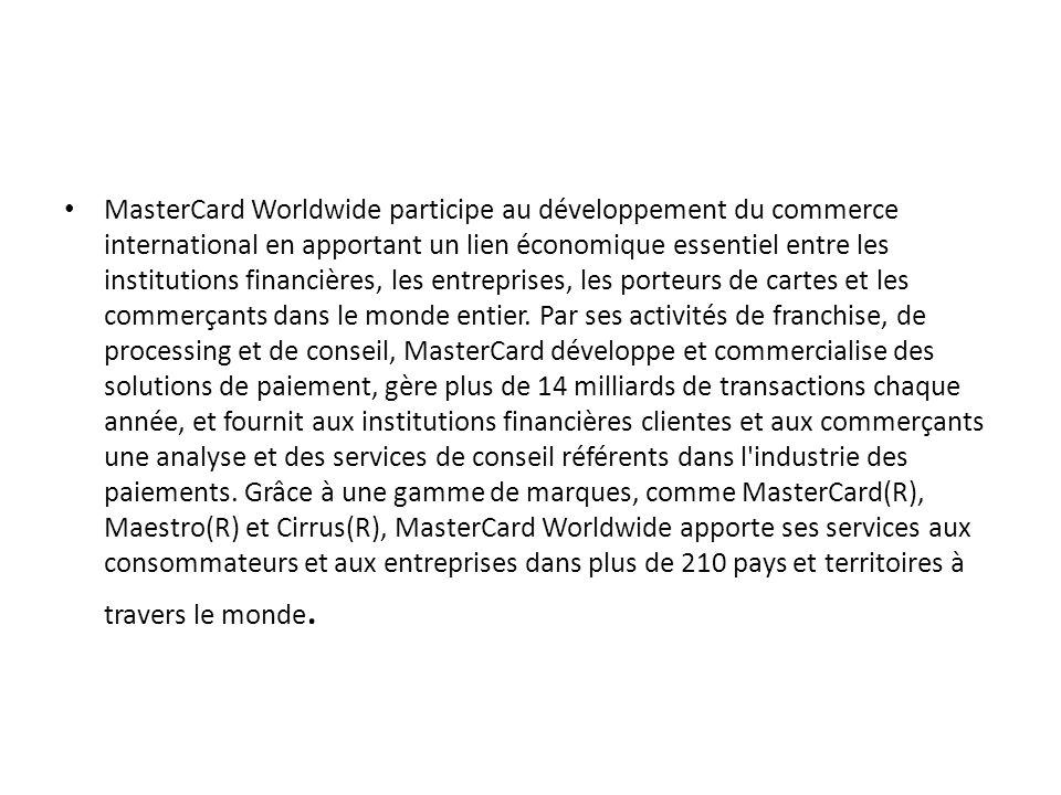 MasterCard Worldwide participe au développement du commerce international en apportant un lien économique essentiel entre les institutions financières, les entreprises, les porteurs de cartes et les commerçants dans le monde entier.