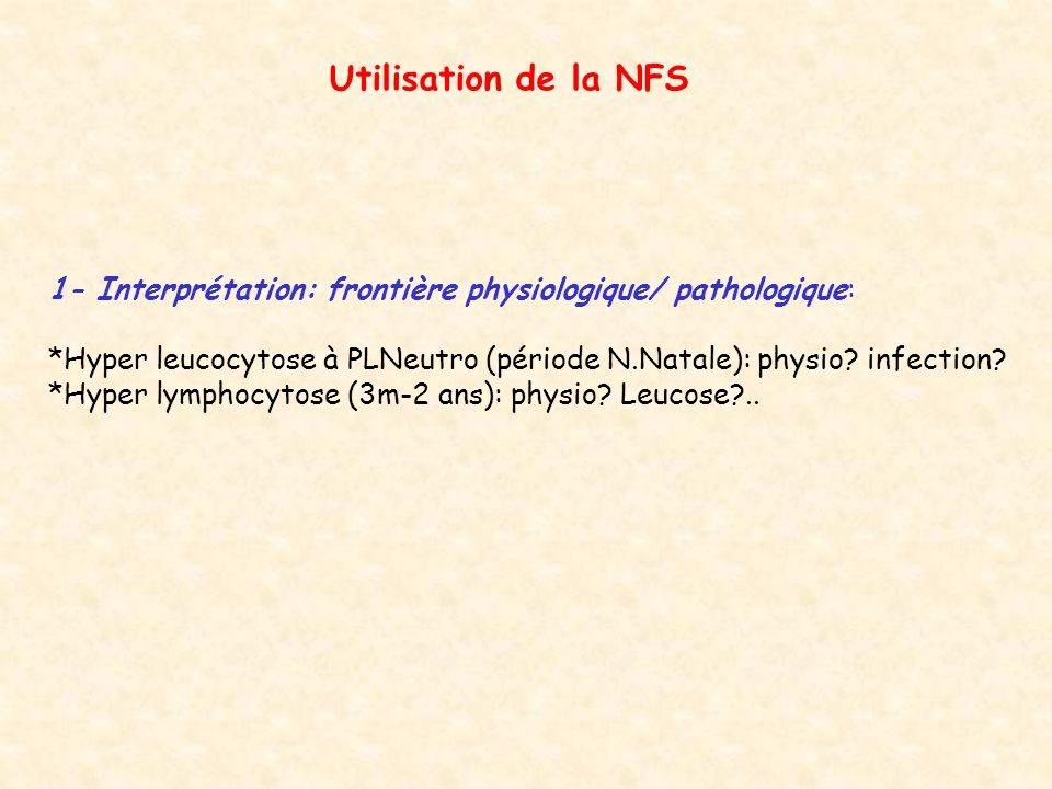 Utilisation de la NFS 1- Interprétation: frontière physiologique/ pathologique: *Hyper leucocytose à PLNeutro (période N.Natale): physio infection