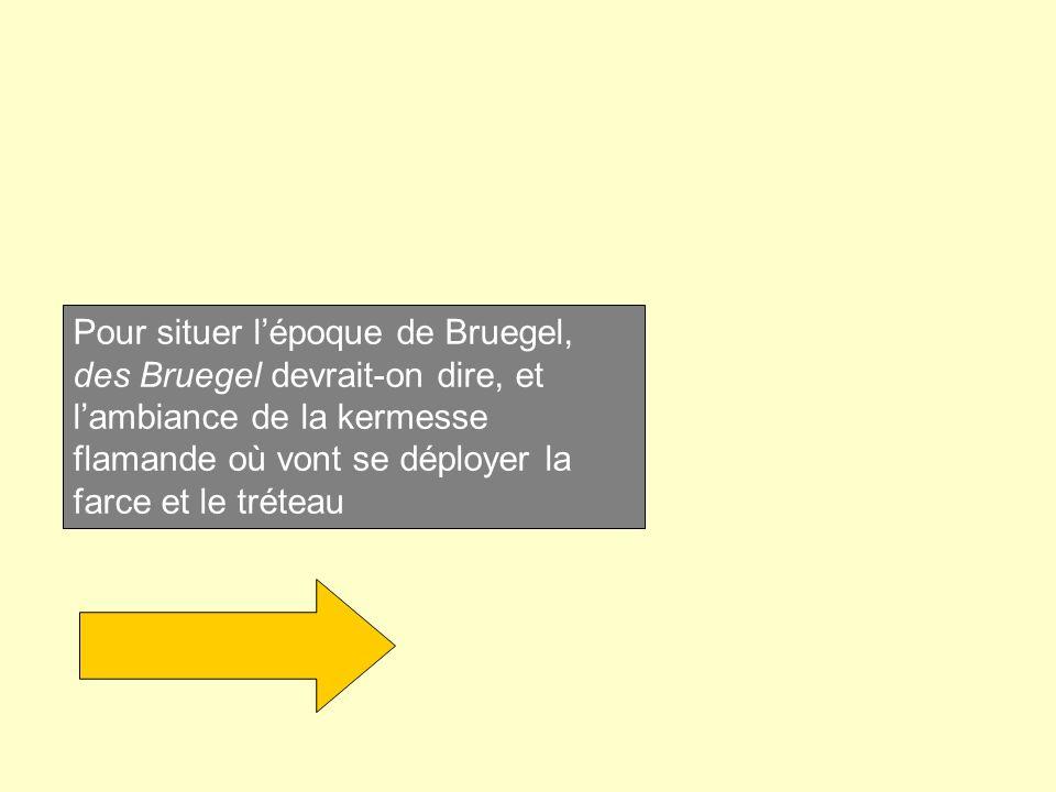 Pour situer l'époque de Bruegel, des Bruegel devrait-on dire, et l'ambiance de la kermesse flamande où vont se déployer la farce et le tréteau