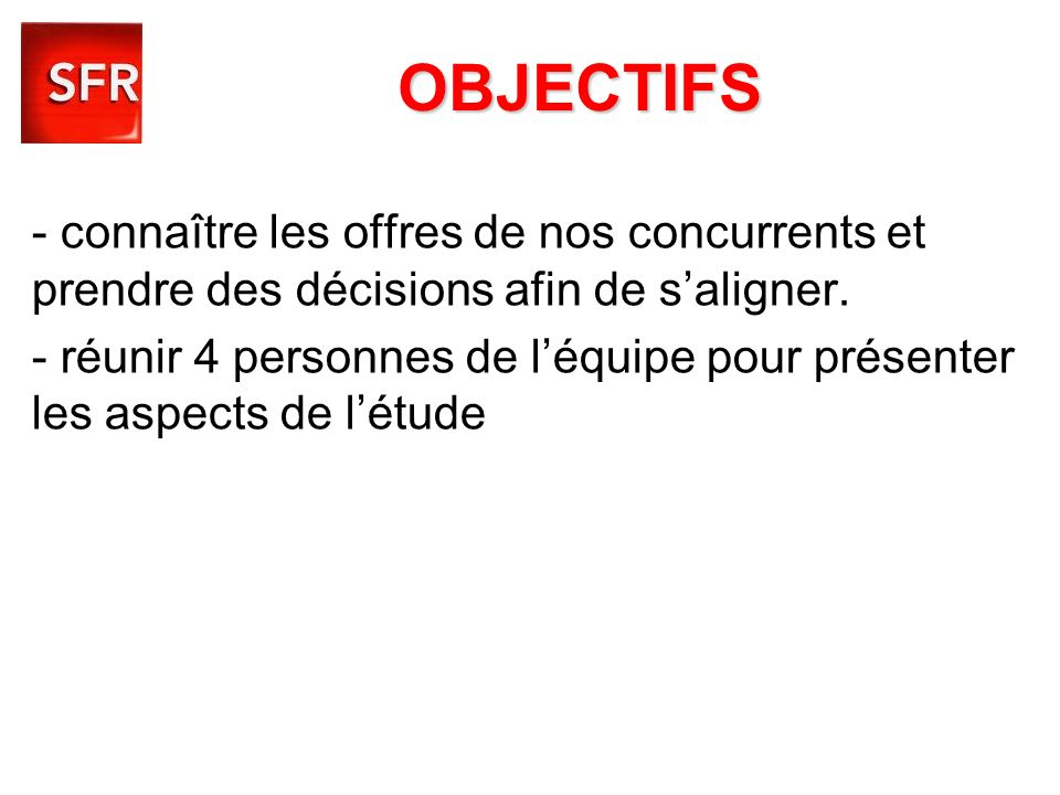 OBJECTIFS - connaître les offres de nos concurrents et prendre des décisions afin de s'aligner.