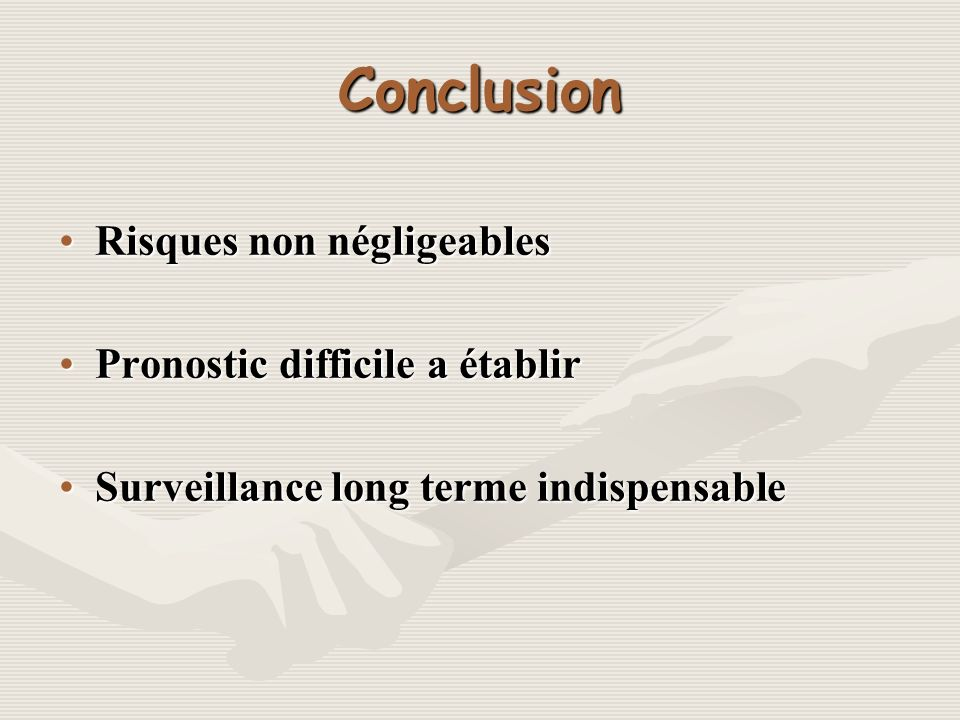 Conclusion Risques non négligeables Pronostic difficile a établir