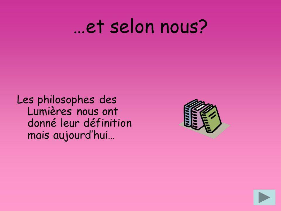 …et selon nous Les philosophes des Lumières nous ont donné leur définition mais aujourd'hui…