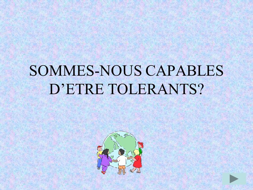 SOMMES-NOUS CAPABLES D'ETRE TOLERANTS