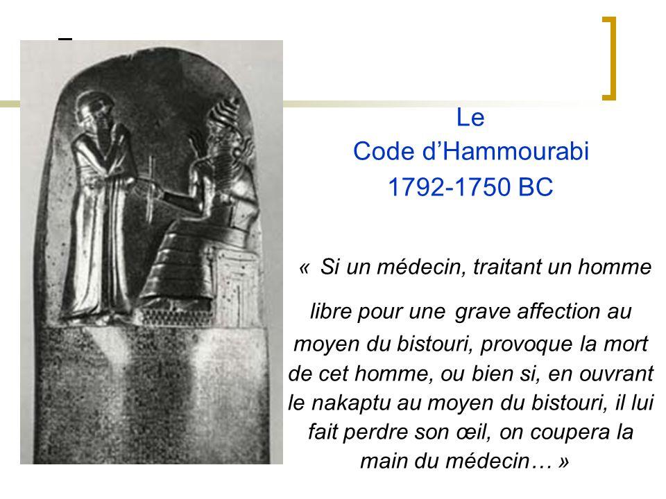 Le Code d'Hammourabi 1792-1750 BC « Si un médecin, traitant un homme libre pour une grave affection au moyen du bistouri, provoque la mort de cet homme, ou bien si, en ouvrant le nakaptu au moyen du bistouri, il lui fait perdre son œil, on coupera la main du médecin… »