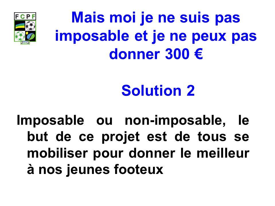 Mais moi je ne suis pas imposable et je ne peux pas donner 300 € Solution 2