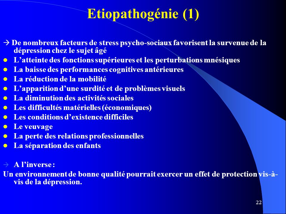 Etiopathogénie (1)  De nombreux facteurs de stress psycho-sociaux favorisent la survenue de la dépression chez le sujet âgé.