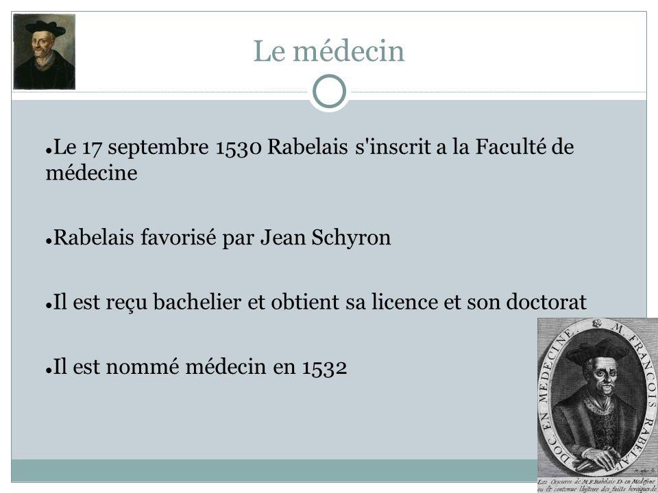 Le médecin Le 17 septembre 1530 Rabelais s inscrit a la Faculté de médecine. Rabelais favorisé par Jean Schyron.
