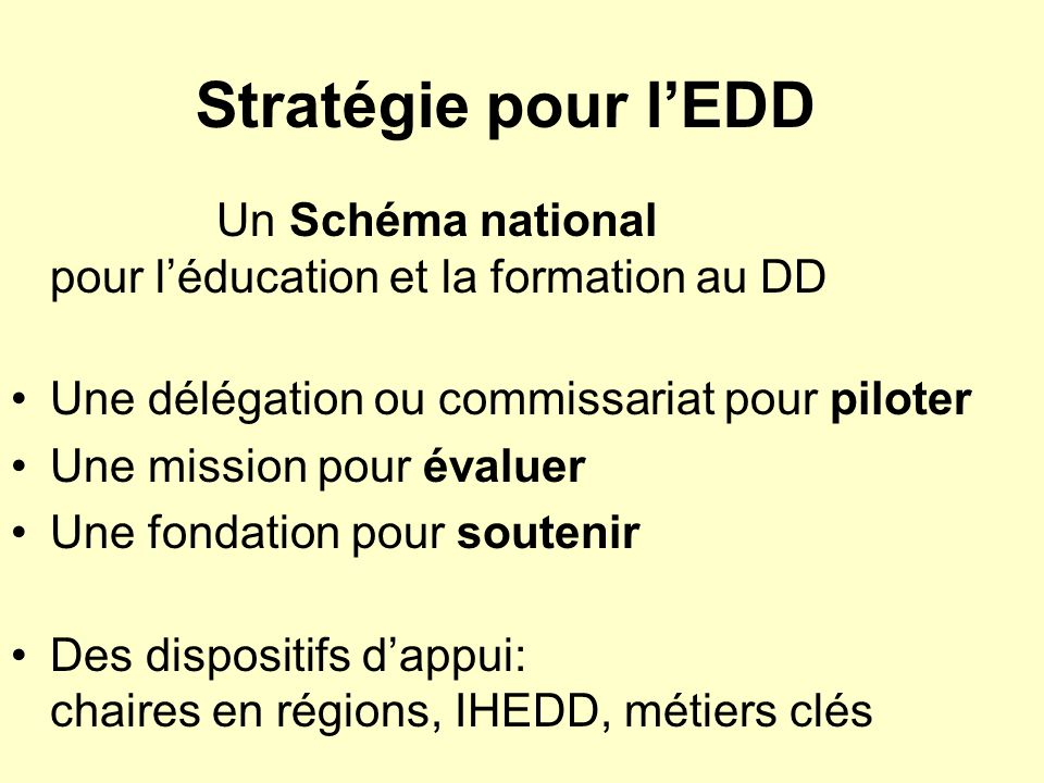 Stratégie pour l'EDD Un Schéma national pour l'éducation et la formation au DD. Une délégation ou commissariat pour piloter.