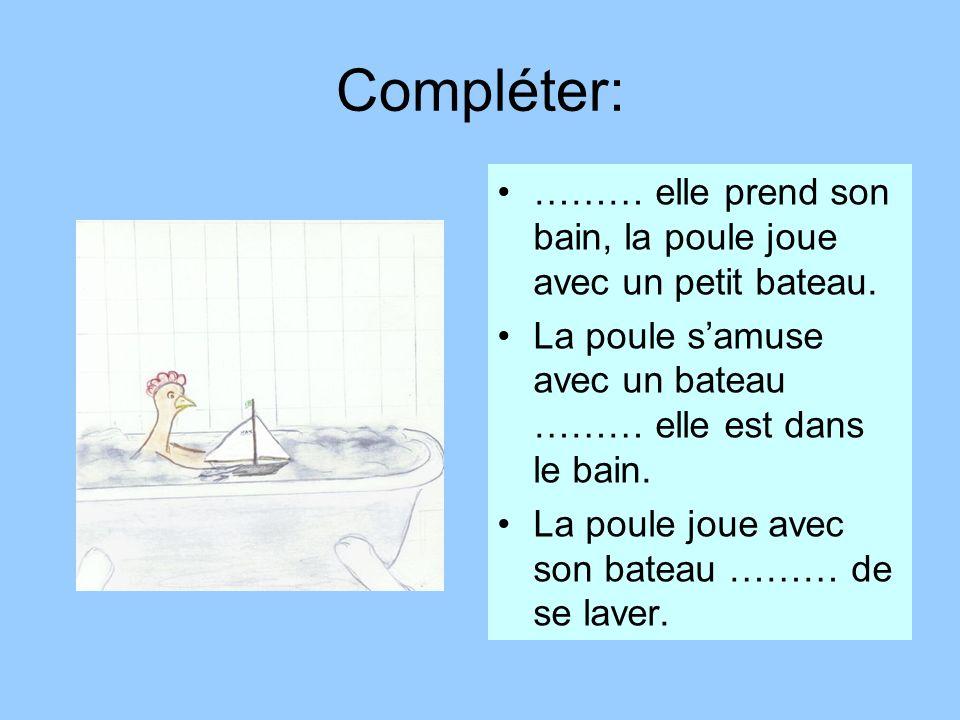 Compléter:……… elle prend son bain, la poule joue avec un petit bateau. La poule s'amuse avec un bateau ……… elle est dans le bain.