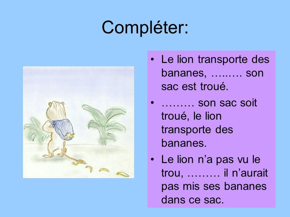 Compléter: Le lion transporte des bananes, …..…. son sac est troué.
