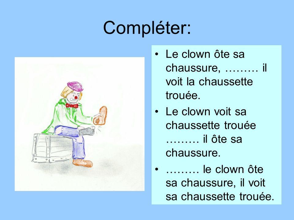 Compléter:Le clown ôte sa chaussure, ……… il voit la chaussette trouée. Le clown voit sa chaussette trouée ……… il ôte sa chaussure.