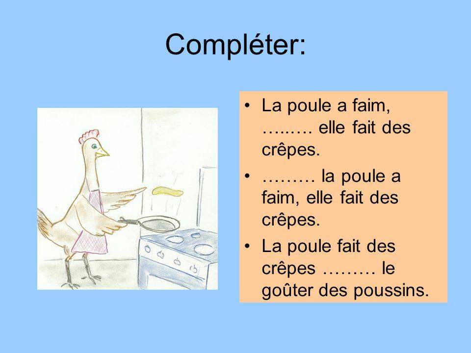Compléter: La poule a faim, …..…. elle fait des crêpes.