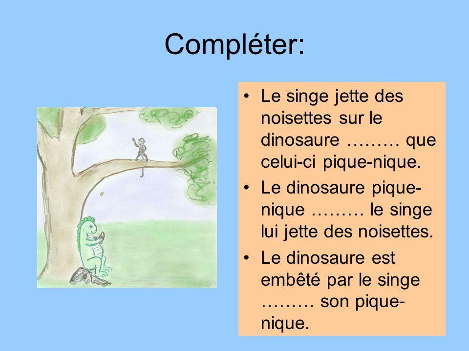 Compléter:Le singe jette des noisettes sur le dinosaure ……… que celui-ci pique-nique. Le dinosaure pique-nique ……… le singe lui jette des noisettes.