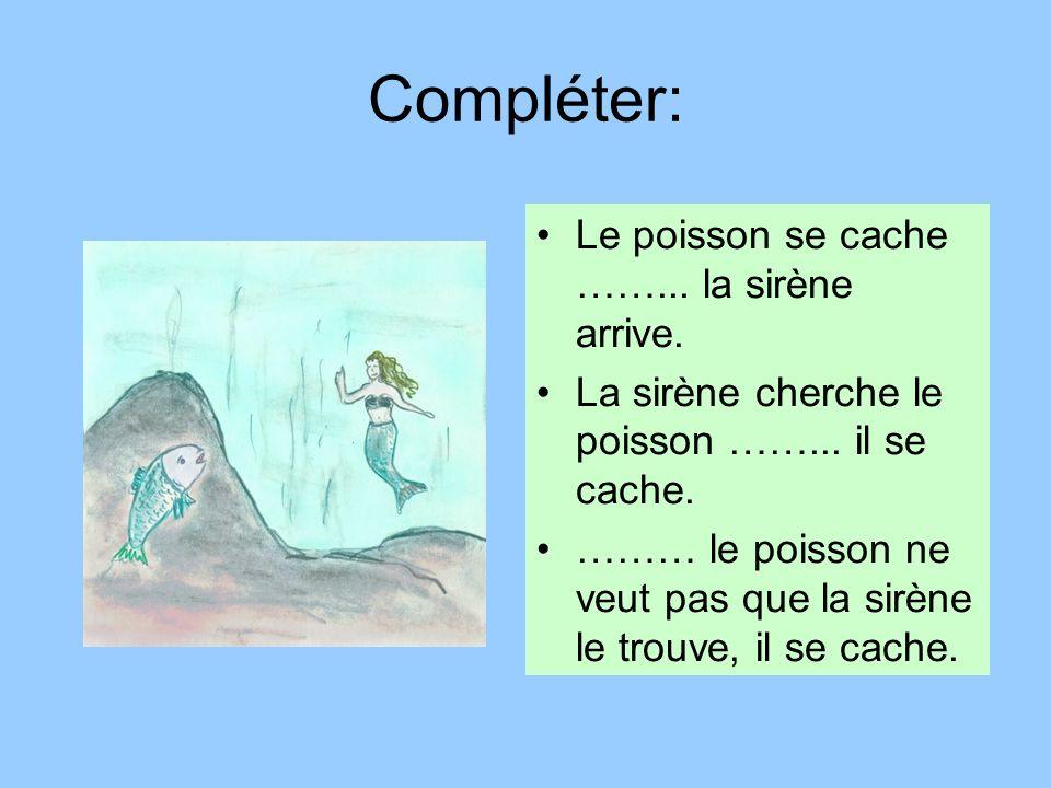 Compléter: Le poisson se cache ……... la sirène arrive.
