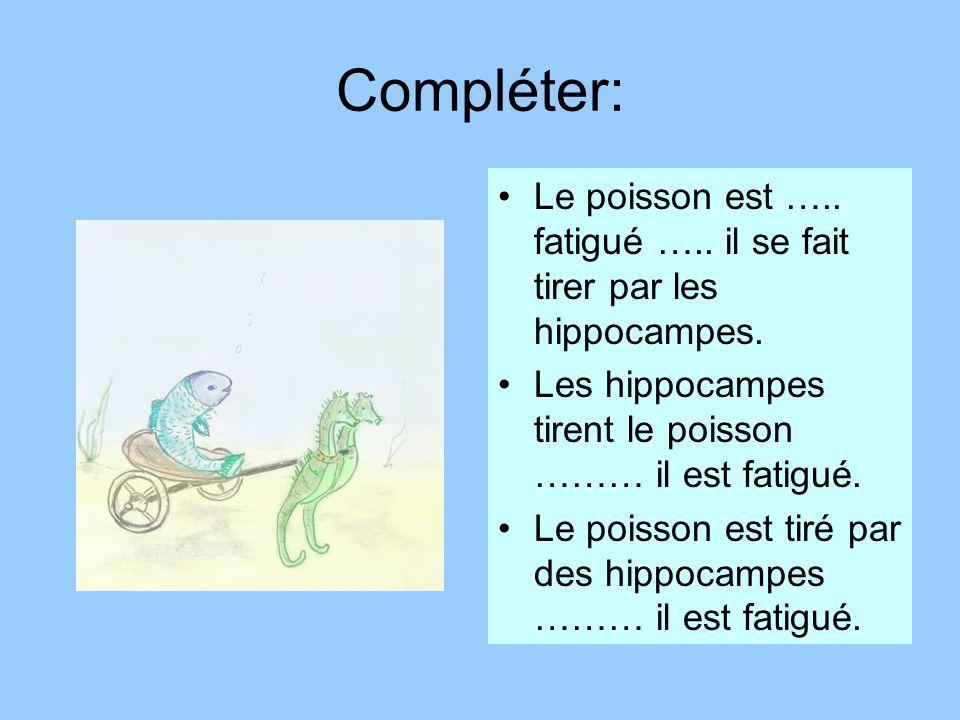 Compléter: Le poisson est ….. fatigué ….. il se fait tirer par les hippocampes. Les hippocampes tirent le poisson ……… il est fatigué.