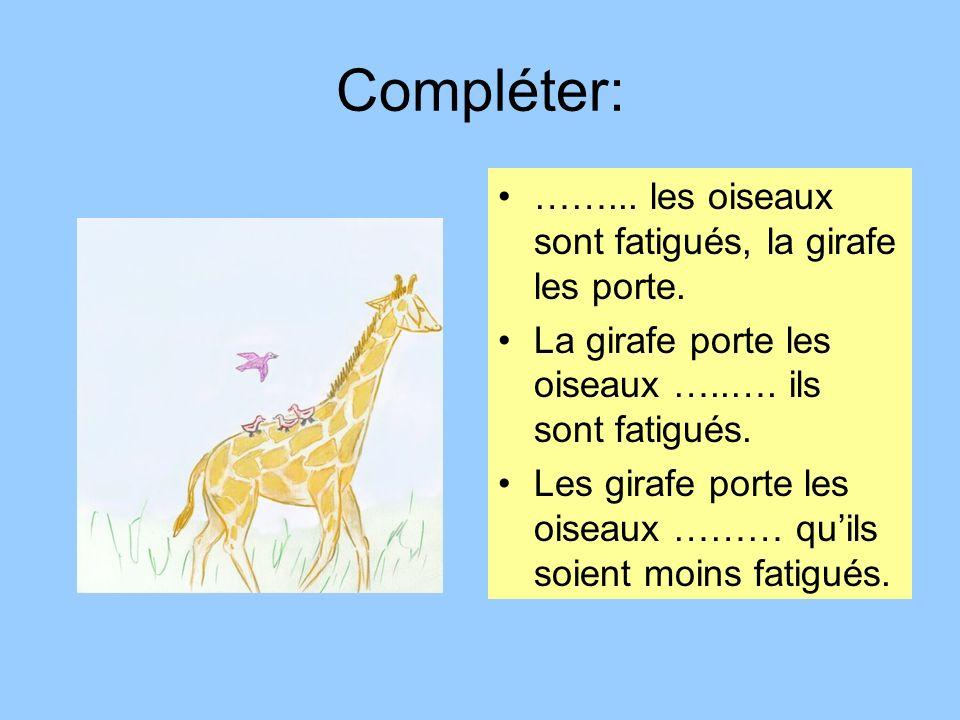 Compléter: ……... les oiseaux sont fatigués, la girafe les porte.