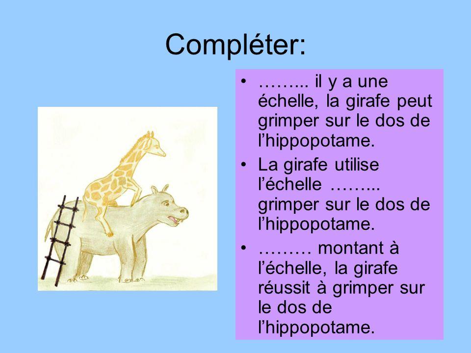 Compléter:……... il y a une échelle, la girafe peut grimper sur le dos de l'hippopotame.