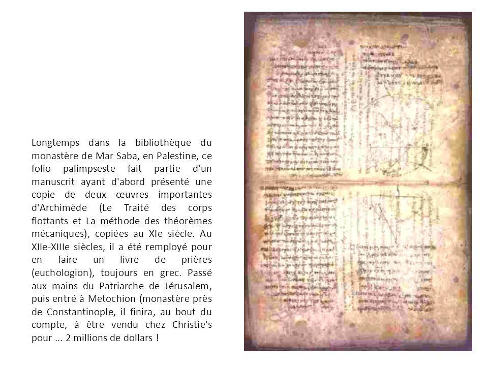 Longtemps dans la bibliothèque du monastère de Mar Saba, en Palestine, ce folio palimpseste fait partie d un manuscrit ayant d abord présenté une copie de deux œuvres importantes d Archimède (Le Traité des corps flottants et La méthode des théorèmes mécaniques), copiées au XIe siècle.