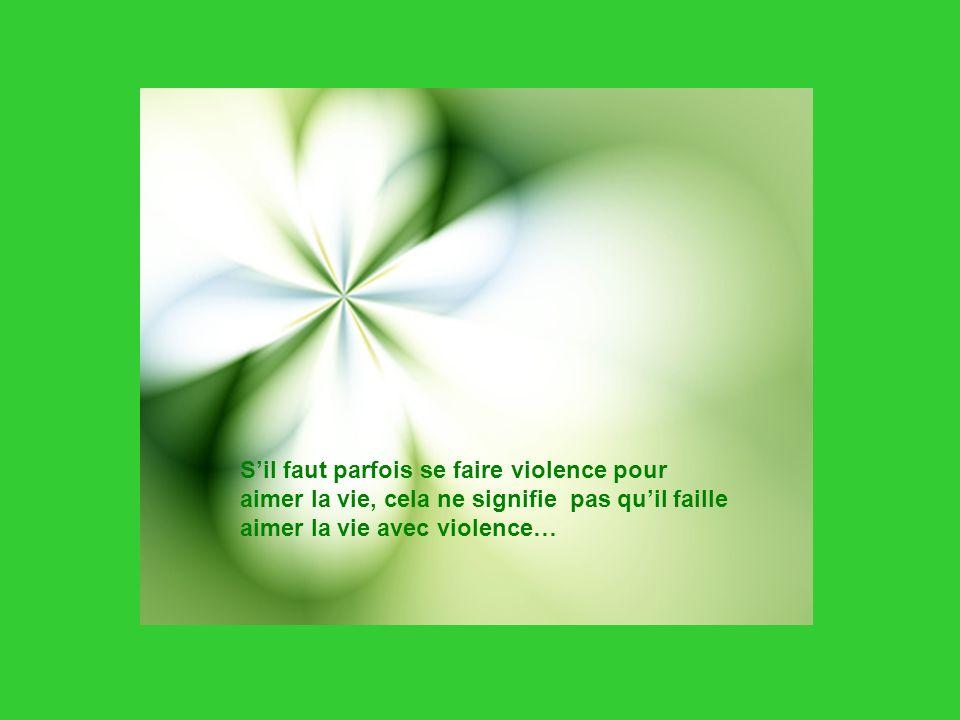 S'il faut parfois se faire violence pour aimer la vie, cela ne signifie pas qu'il faille aimer la vie avec violence…
