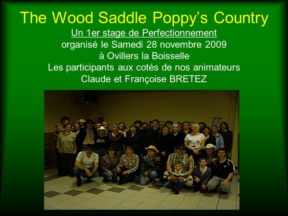 The Wood Saddle Poppy's Country Un 1er stage de Perfectionnement organisé le Samedi 28 novembre 2009 à Ovillers la Boisselle Les participants aux cotés de nos animateurs Claude et Françoise BRETEZ
