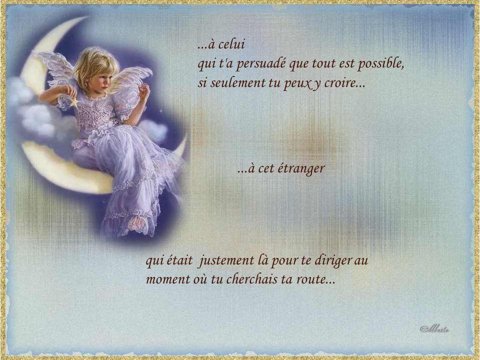 ...à celui qui t a persuadé que tout est possible, si seulement tu peux y croire... ...à cet étranger