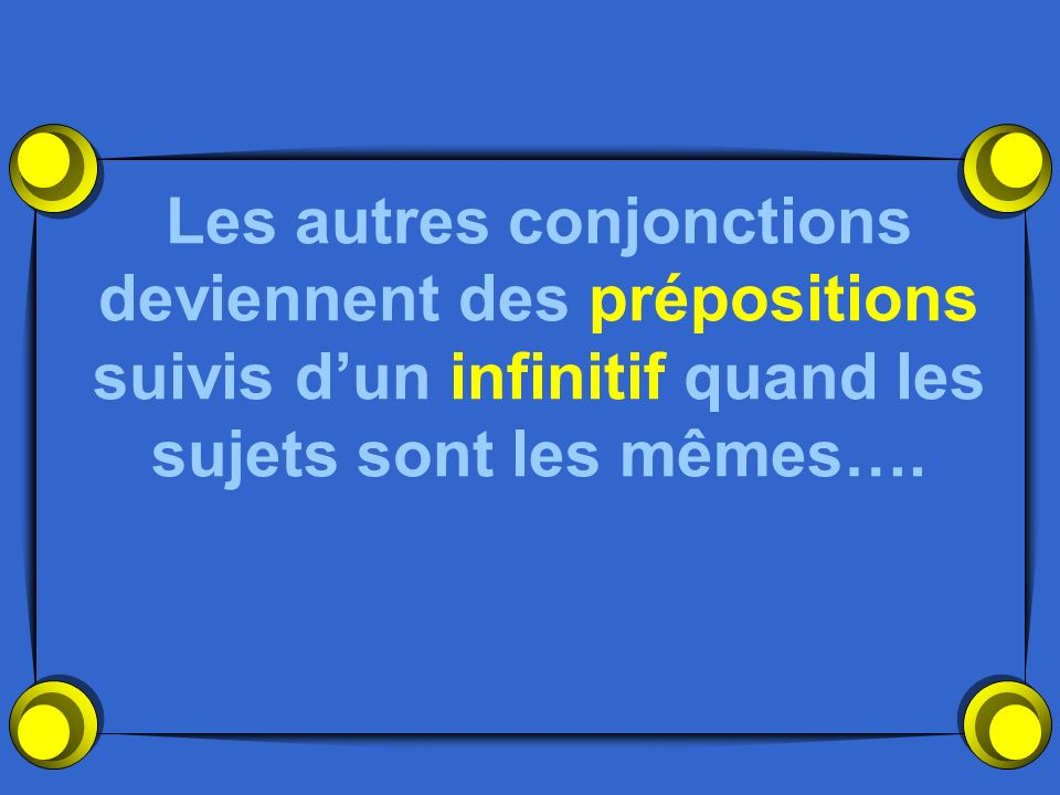 Les autres conjonctions deviennent des prépositions suivis d'un infinitif quand les sujets sont les mêmes….