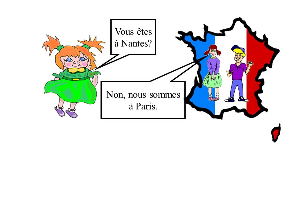 Vous êtes à Nantes Non, nous sommes à Paris.