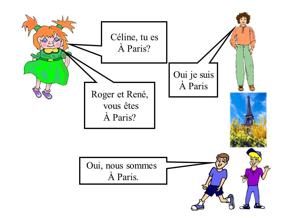 Céline, tu es À Paris Oui je suis. À Paris. Roger et René, vous êtes. À Paris Oui, nous sommes.
