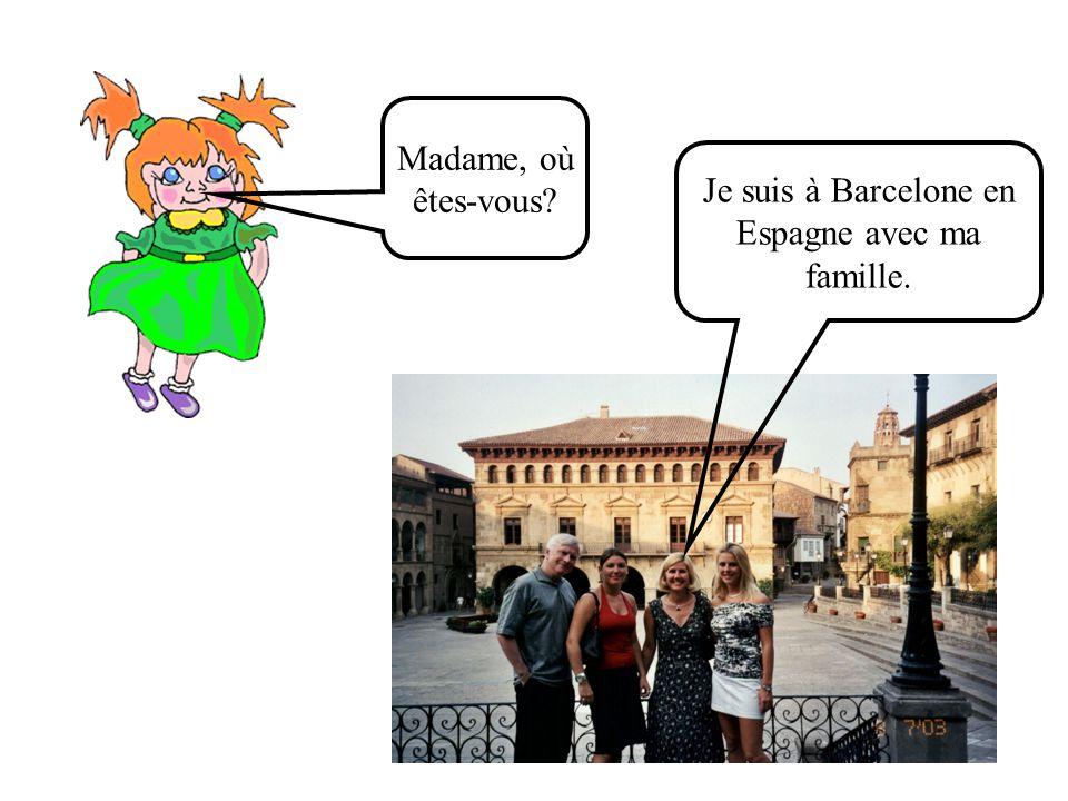 Madame, où êtes-vous Je suis à Barcelone en Espagne avec ma famille.