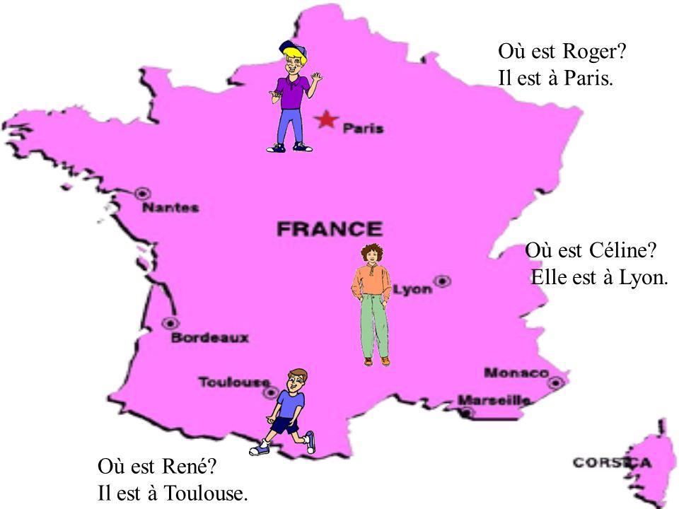 Où est Roger Il est à Paris. Où est Céline Elle est à Lyon. Où est René Il est à Toulouse.
