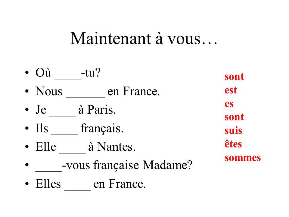 Maintenant à vous… Où ____-tu Nous ______ en France. Je ____ à Paris.