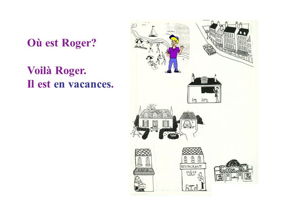 Où est Roger Voilà Roger. Il est en vacances.