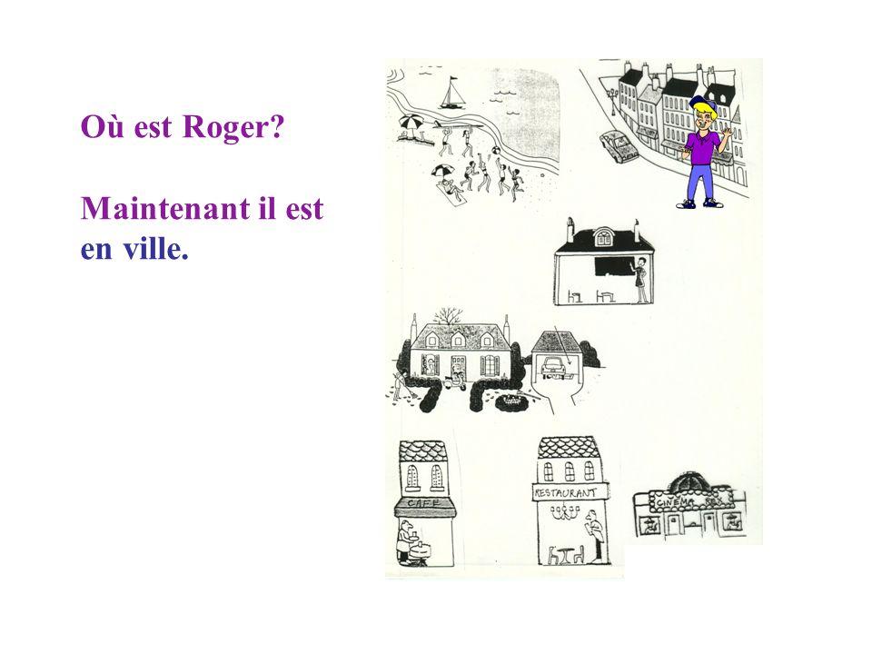 Où est Roger Maintenant il est en ville.
