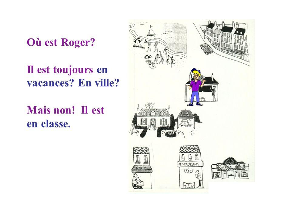 Où est Roger Il est toujours en vacances En ville Mais non! Il est en classe.