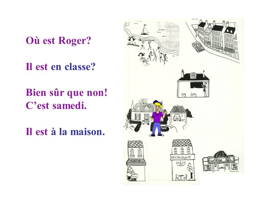 Où est Roger Il est en classe Bien sûr que non! C'est samedi. Il est à la maison.