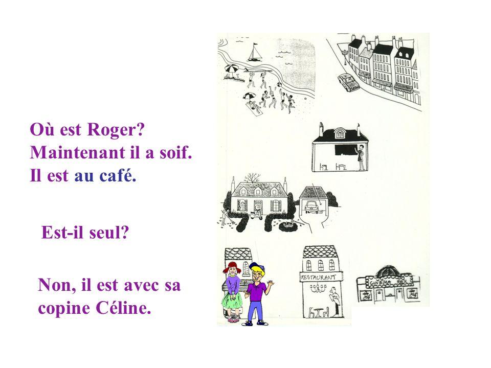 Où est Roger. Maintenant il a soif. Il est au café.