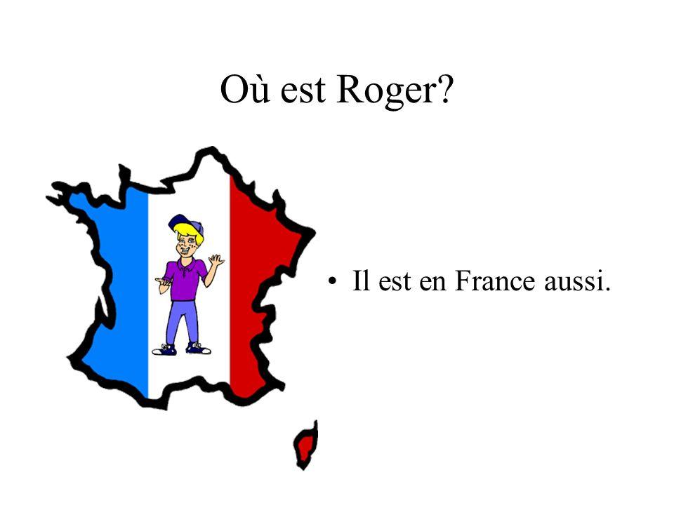 Où est Roger Il est en France aussi.