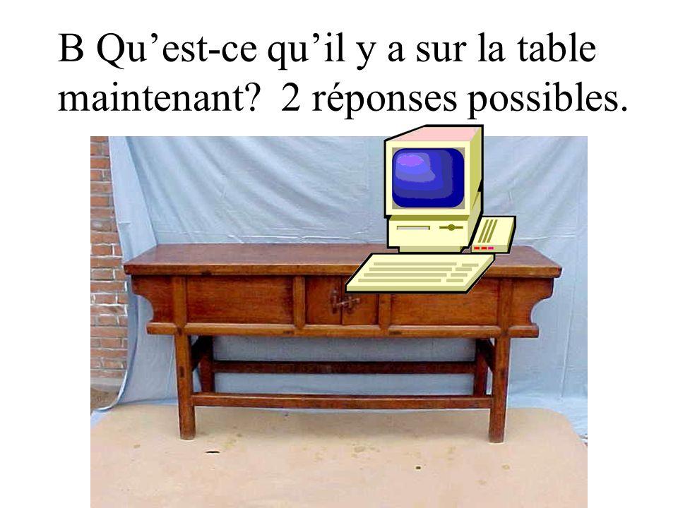 B Qu'est-ce qu'il y a sur la table maintenant 2 réponses possibles.