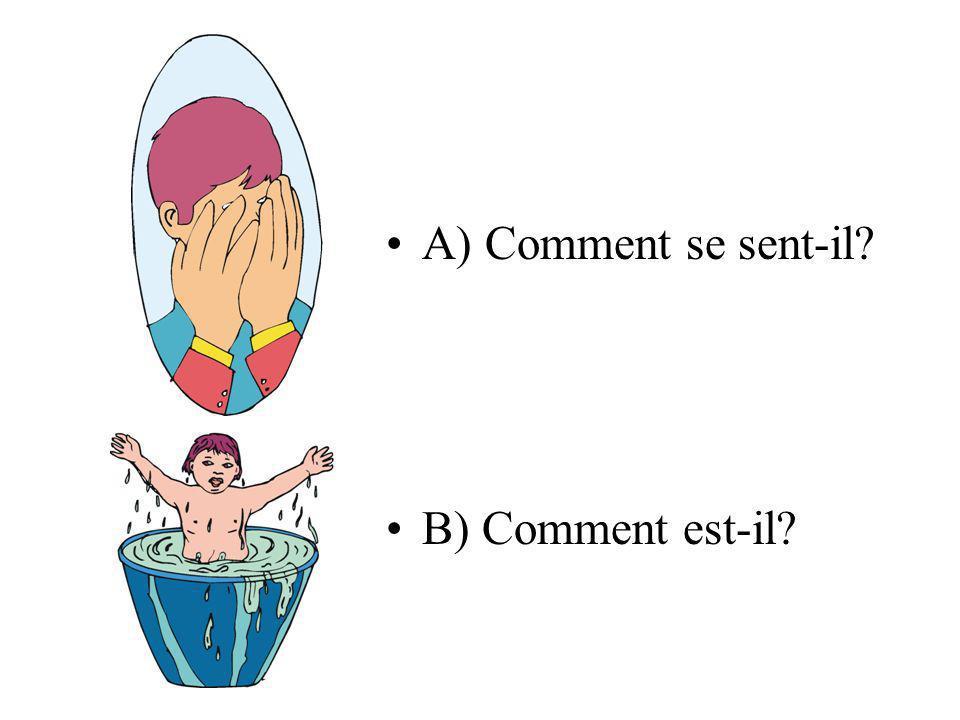 A) Comment se sent-il B) Comment est-il