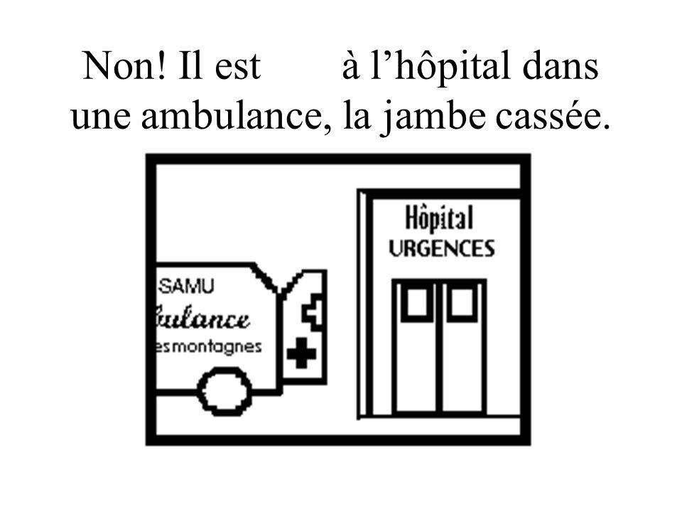Non! Il est allé à l'hôpital dans une ambulance, la jambe cassée.