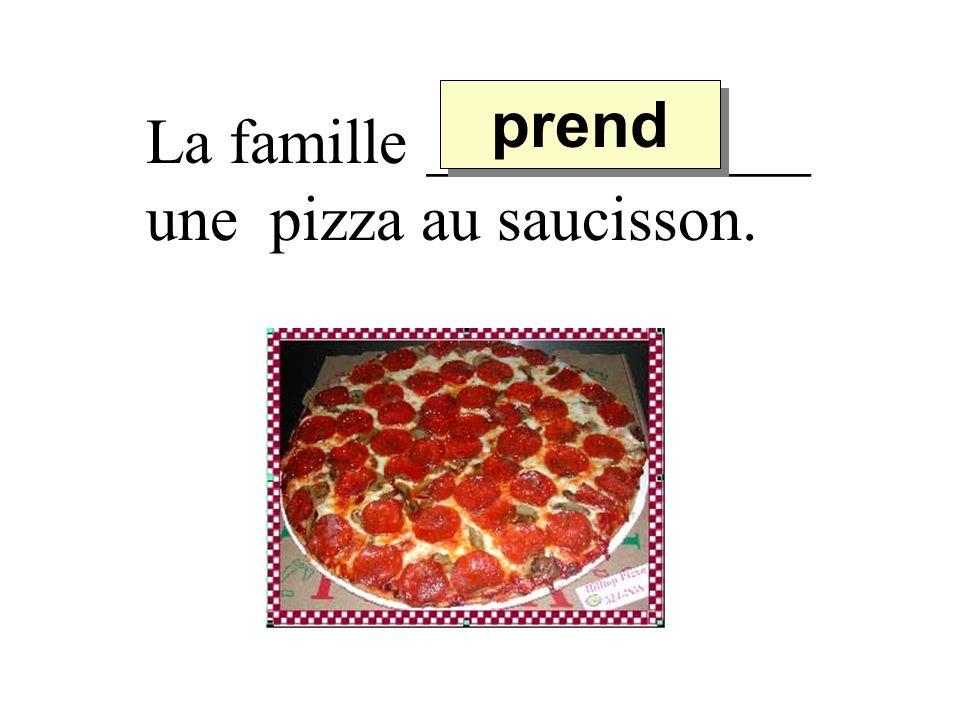 prend La famille ____________ une pizza au saucisson.