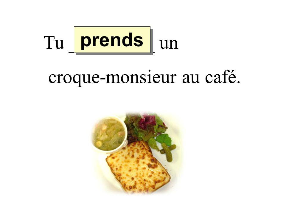 prends Tu _________ un croque-monsieur au café.