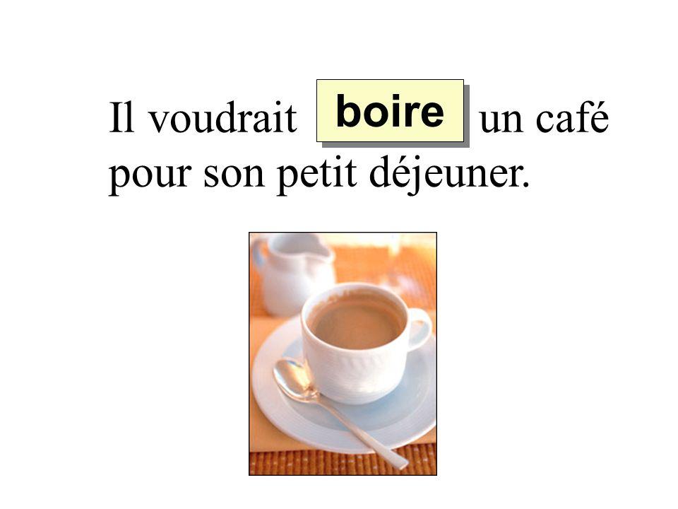 boire Il voudrait ______ un café pour son petit déjeuner.