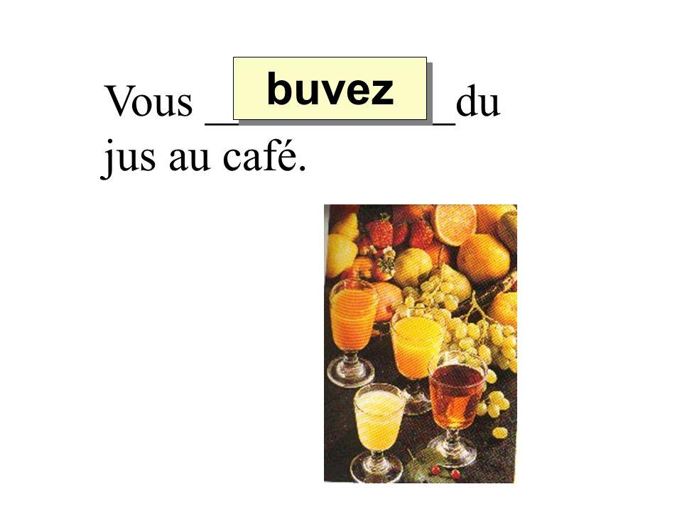 buvez Vous ___________du jus au café.
